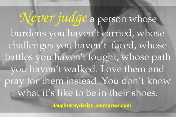 Don't judge people, love them the way Jesus would instead. You have no idea what they are going through.