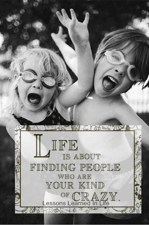 Life is about finding people who are your kind of crazy ;-)