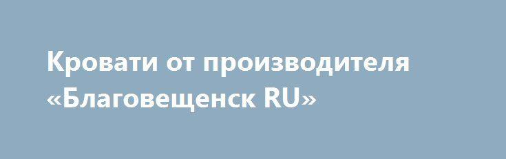 Кровати от производителя «Благовещенск RU» http://www.mostransregion.ru/d_156/?adv_id=248 Производство и продажа кроватей металлических. Кровати от производителя, кровати для лагеря, кровати металлические для гостиницы.    Компания Кровати-металл продает по выгодным ценам одноярусные и двухъярусные металлические кровати эконом класса с сеткой из прокатной пружины и со сварной сеткой; металлические кровати с деревянными спинками; армейские кровати для военных казарм. Компания гарантирует…