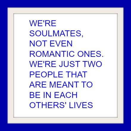 We're soulmates, not even romantic ones. We're just two people that are meant to be in each other's lives.