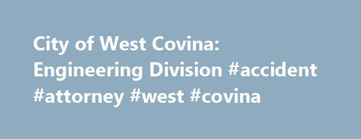 City of West Covina: Engineering Division #accident #attorney #west #covina http://broadband.nef2.com/city-of-west-covina-engineering-division-accident-attorney-west-covina/  # City of West Covina Engineering Division The Engineering Division is responsible for a variety of functions in the City affecting all of the public works improvements, and many of the private developments and improvements. It is divided into two sections: Engineering Services and Traffic and Lighting Services. The…