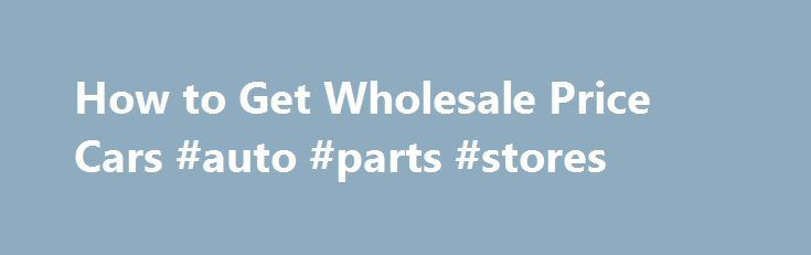 How to Get Wholesale Price Cars #auto #parts #stores http://auto.remmont.com/how-to-get-wholesale-price-cars-auto-parts-stores/  #wholesale cars # How to Get Wholesale Price Cars How to Get Wholesale Price Cars Calculated If you want to find the lowest prices on new cars and trucks, then you'll need to understand how car wholesale prices are calculated and determined. Knowing the wholesale or dealer invoice price of a vehicle can be valuable [...]Read More...The post How to Get Wholesale…