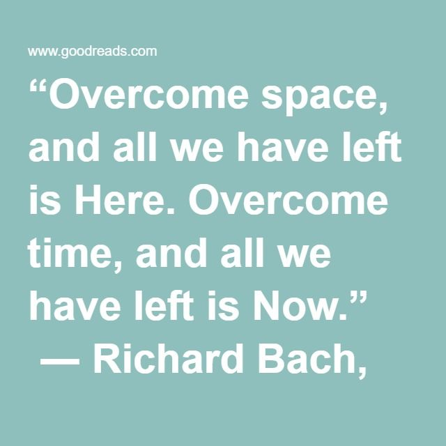 """""""Overcome space, and all we have left is Here. Overcome time, and all we have left is Now.""""  ― Richard Bach, Jonathan Livingston Seagull"""