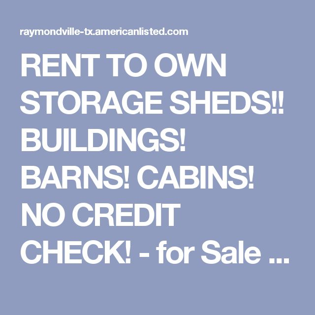 RENT TO OWN STORAGE SHEDS!! BUILDINGS! BARNS! CABINS! NO CREDIT CHECK! - for Sale in Raymondville, Texas Classified | AmericanListed.com