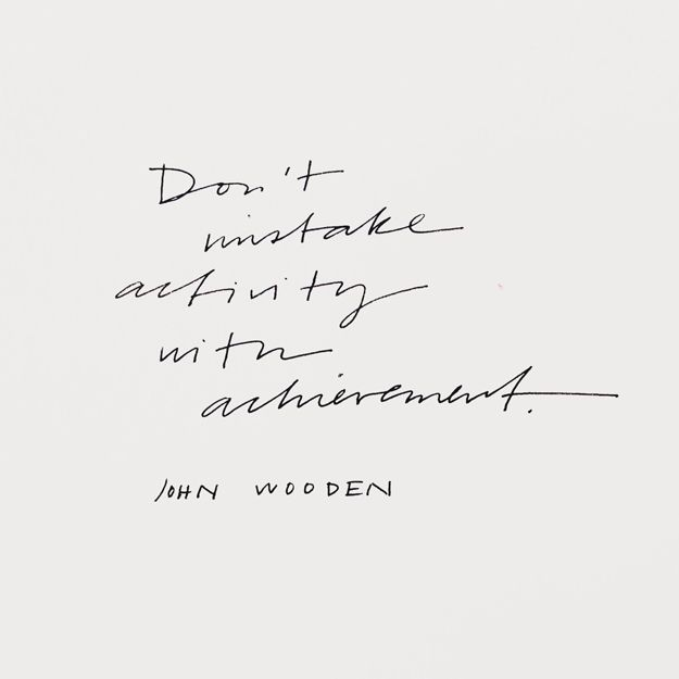 """""""Don't mistake activity with achievement."""" John Wooden    Sycamore Street Press"""