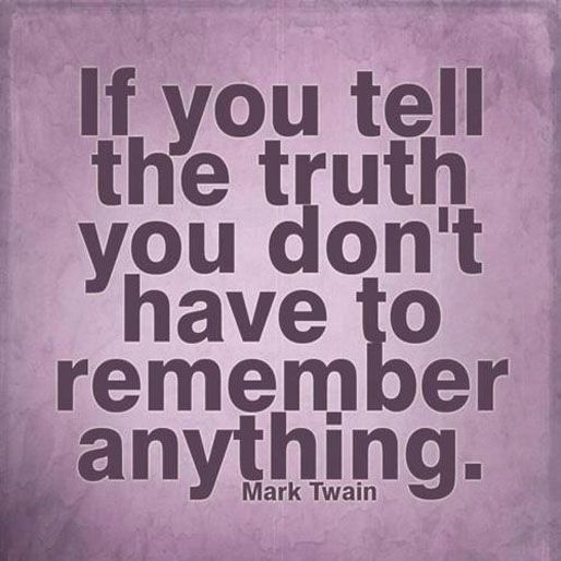 If you tell the truth you don't have to remember anything. ~ Mark Twain ~