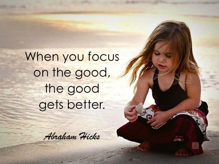 *When you focus on the good, the good gets better