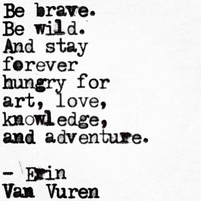 Be brave. Be wild. And stay forever hungry for art, love, knowledge, and adventure. Erin Van Vuren.