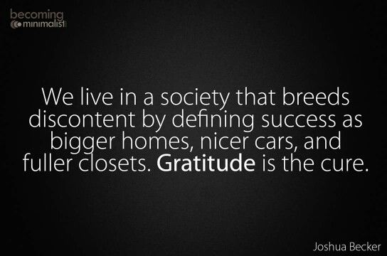 We live in a society that breeds discontent by defining success as bigger homes, nicer cards, and fuller closets. Gratitude is the cure.