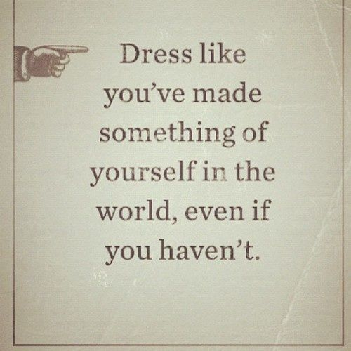 Dress like you've made something of yourself in the world, even if you haven't.