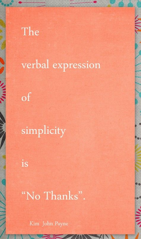 """""""The verbal expression of simplicity is 'No Thanks'""""  I love this quote paired with the saying I've heard that goes something like, """"A no to one thing is a yes to something else."""""""