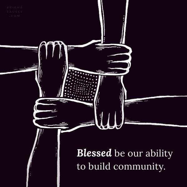Daily Blessing ~ Blessed be our ability to build community. Art by Cassandra Oswald Words by Briana Saussy View the collection: http://brianasaussy.com/daily-blessings/