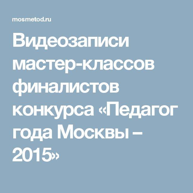 Видеозаписи мастер-классов финалистов конкурса «Педагог года Москвы – 2015»