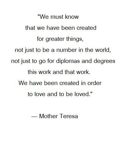 """We have been created for greater things ... We have been created to love and be loved."" -Mother Teresa"