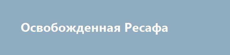 Освобожденная Ресафа http://rusdozor.ru/2017/06/20/osvobozhdennaya-resafa/  Сирийские солдаты в районе древних римских развалин в Ресафе. По каким-то причинам боевики воздержались от их уничтожения по примеру Пальмиры. Возможно руки не дошли, возможно посчитали их незначительными. Вот описание этих мест из журнала «Православный паломник», сделанное уже в ходе ...