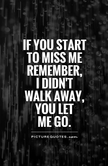 If you start to miss me remember, I didn't walk away, you let me go. Picture Quotes.