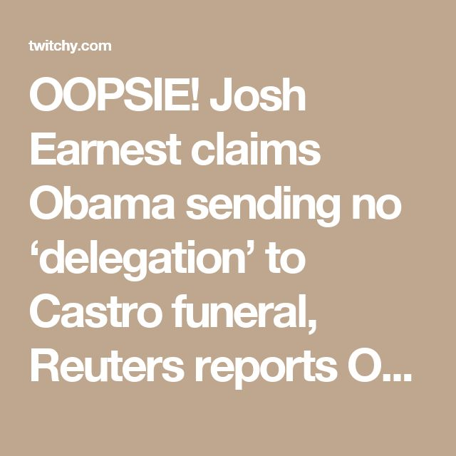 OOPSIE! Josh Earnest claims Obama sending no 'delegation' to Castro funeral, Reuters reports OTHERWISE