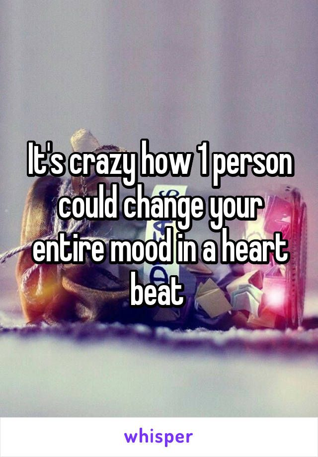 It's crazy how 1 person could change your entire mood in a heart beat