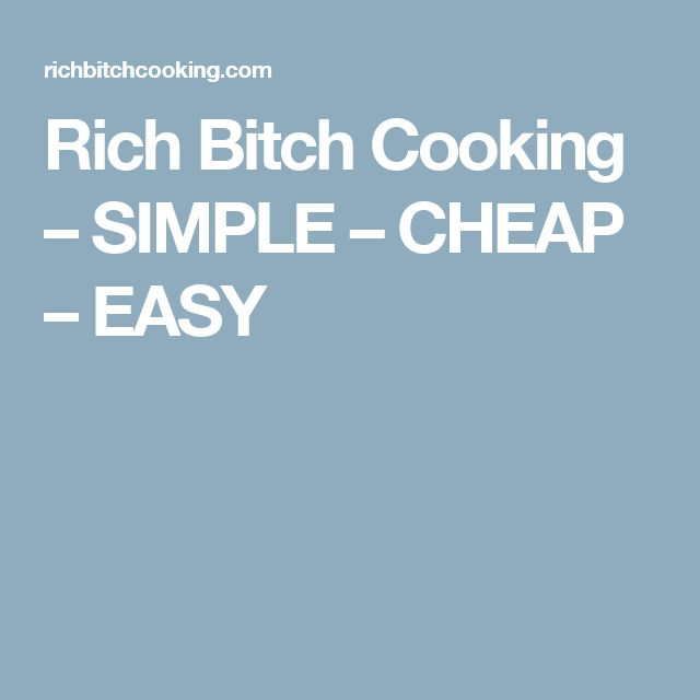 Rich Bitch Cooking – SIMPLE – CHEAP – EASY