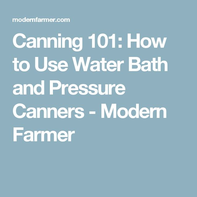 Canning 101: How to Use Water Bath and Pressure Canners - Modern Farmer