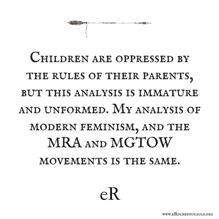Children are oppressed by the rules of their parents, but this analysis is immature and unformed. My analysis of modern feminism, and the MRA and MGTOW movements is the same.