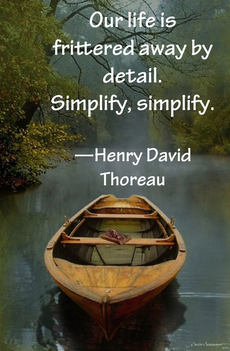 """""""Our life is frittered away by detail. Simplify. Simplify. —Henry David Thoreau Simplify"""