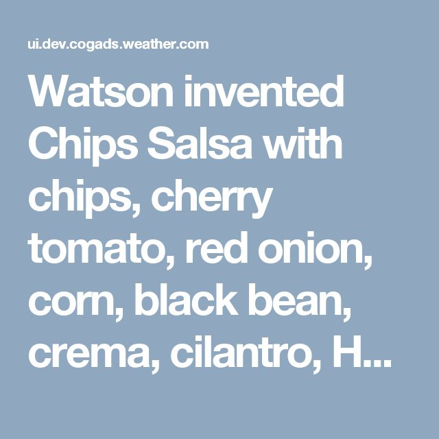 Watson invented Chips Salsa with chips, cherry tomato, red onion, corn, black bean, crema, cilantro, Hellmann's® or Best Foods® Mayonnaise with Lime Juice, hot pepper sauce, white vinegar, cumin, black pepper, salt