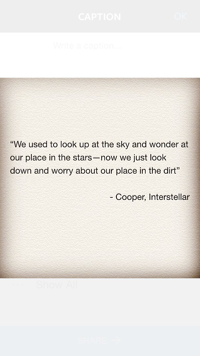 "interstellar, ""We used to look up at the sky and wonder at our place in the stars—now we just look down and worry about our place in the dirt"""
