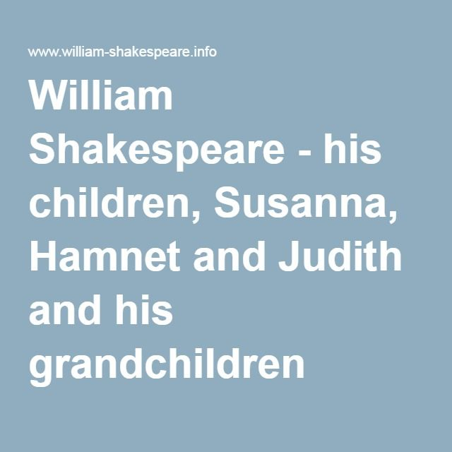 William had three children with Mary Hathaway, Susanna, Hamnet and Judith. One of his sons, Hamnet, died infected of the Black Death or Bubonic Plague at the age of eleven. Both Judith and Susanna could live their entire life. This source is reliable because it was written by Linda Alchin, a history website author that wrote a lot of important things about history and that is very famous for it