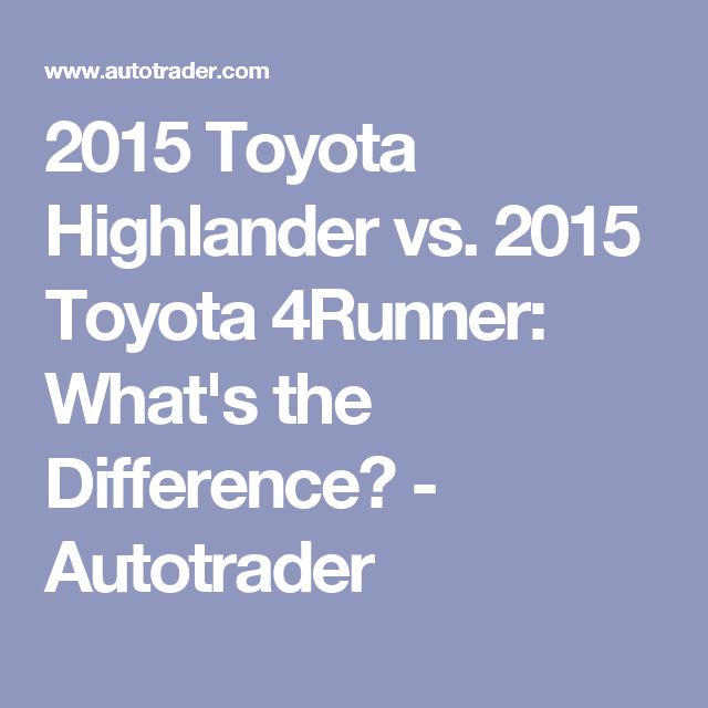 2015 Toyota Highlander vs. 2015 Toyota 4Runner: What's the Difference? - Autotrader