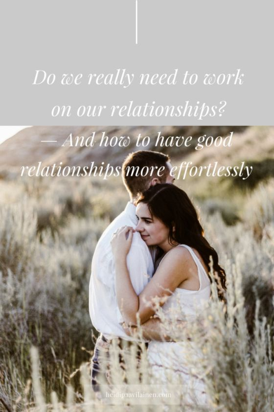 Do we really need to work on our relationships and how to have good relationships more effortlessly. Many times we believe that we need to work on our relationships in order to be able to enjoy them more. In this post I'll suggest something different. I'm going to share with you how we can have loving and healthy relationships more effortlessly. Click through to read the post.