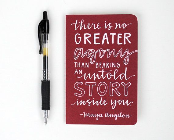 """There is no greater agony than bearing an untold story inside you."" -Maya Angelou"