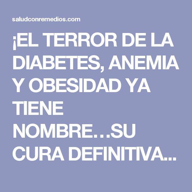 ¡EL TERROR DE LA DIABETES, ANEMIA Y OBESIDAD YA TIENE NOMBRE…SU CURA DEFINITIVA!!!!   Salud con Remedios