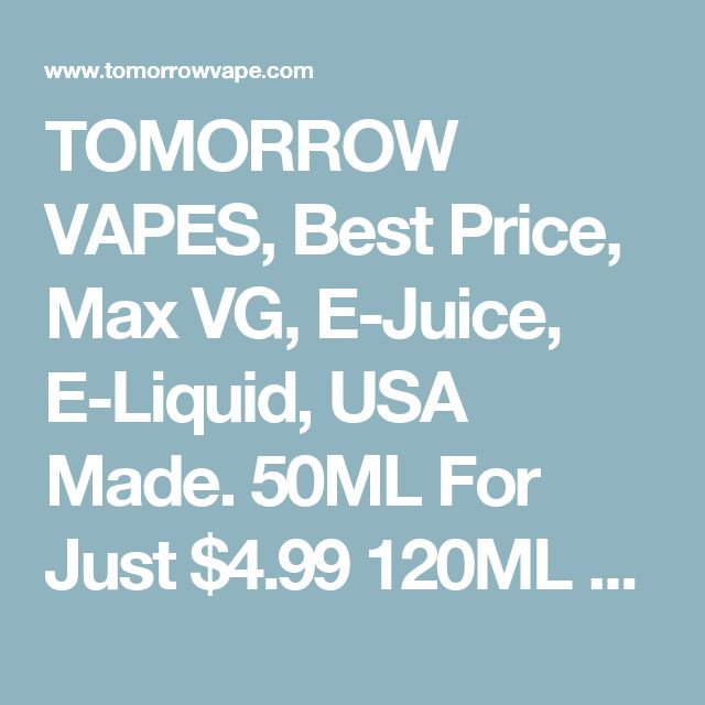 TOMORROW VAPES, Best Price, Max VG, E-Juice, E-Liquid, USA Made. 50ML For Just $4.99 120ML For Just $9.99