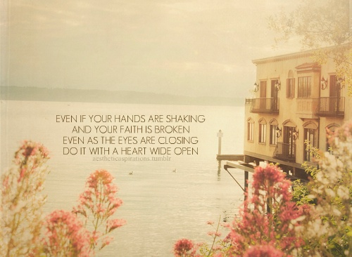 Even if your hands are shaking and your faith is broken even as the eyes are closing do it with a heart wide open