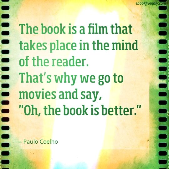 "The book is a film that takes place in the mind of the reader. That's why we go to movies and say, ""Oh, the book is better.""  – Paulo Coelho"