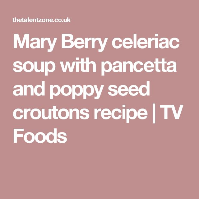 Mary Berry celeriac soup with pancetta and poppy seed croutons recipe | TV Foods