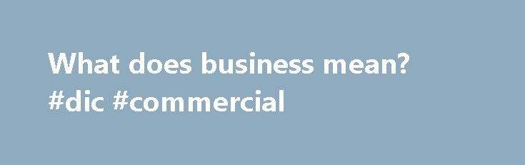 """What does business mean? #dic #commercial http://commercial.remmont.com/what-does-business-mean-dic-commercial/  #what does commercial mean in business # business ˈbɪz nɪs Princeton's WordNet (5.00 / 1 vote) Rate this definition: business, concern, business concern, business organization, business organisation (noun) a commercial or industrial enterprise and the people who constitute it """"he bought his brother's business""""; """"a small mom-and-pop business""""; """"a racially integrated business…"""