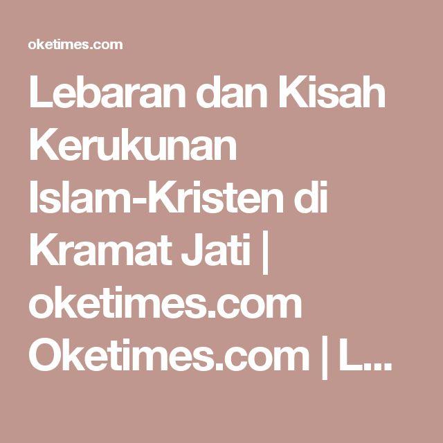 Lebaran dan Kisah Kerukunan Islam-Kristen di Kramat Jati | oketimes.com Oketimes.com | Lugas & Faktual