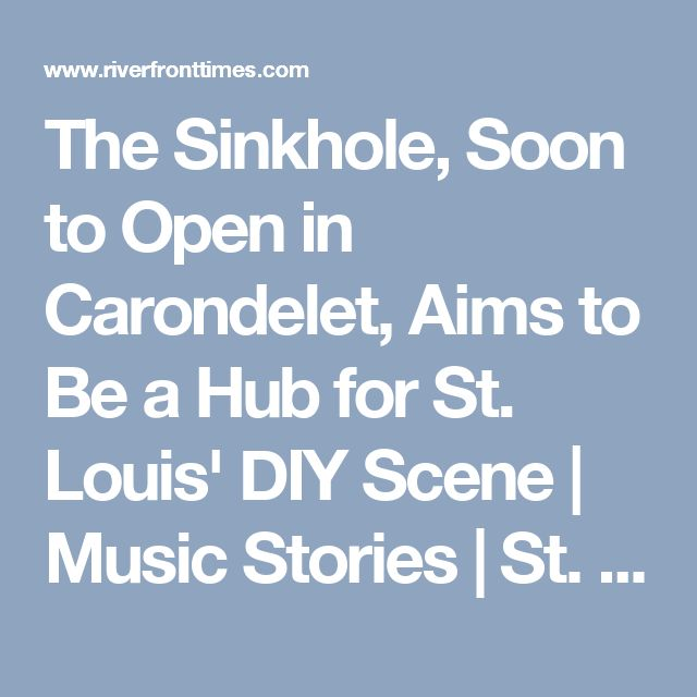 The Sinkhole, Soon to Open in Carondelet, Aims to Be a Hub for St. Louis' DIY Scene | Music Stories | St. Louis News and Events | Riverfront Times