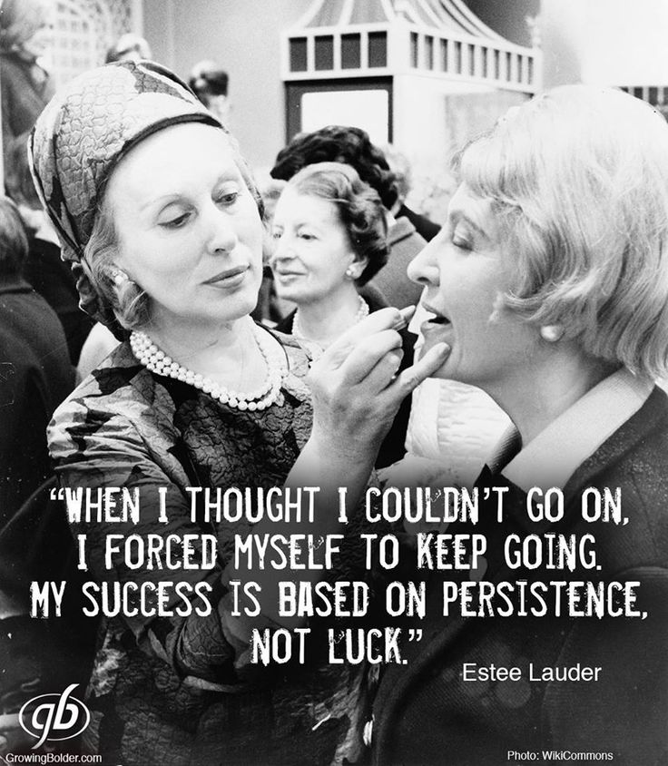 When I thought I couldn't go on, I forced myself to keep going. My success is based on persistence, not luck. -Estee Lauder