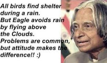 All birds find shelter during a rain. But Eagle avoids rain by flying above the Clouds. Problems are common, but attitude makes the difference!! :)