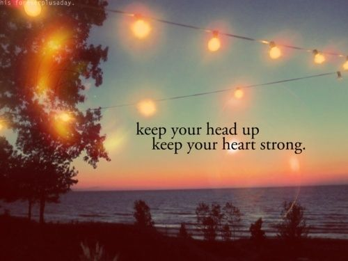Keep your head up, keep your heart strong. / Image via you-aremysunshine.tumblr.com