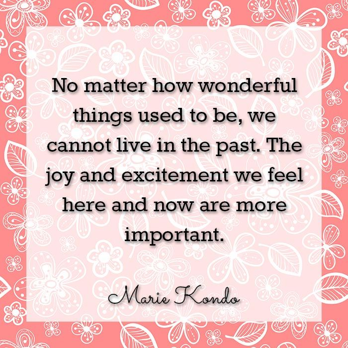 No matter how wonderful things used to be, we cannot live in the past. The joy and excitement we feel here and now are more important. ― Marie Kondo, The Life-Changing Magic of Tidying Up: The Japanese Art of Decluttering and Organizing (KonMari)