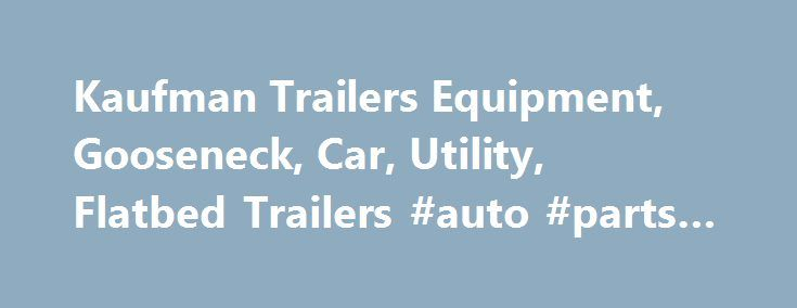 Kaufman Trailers Equipment, Gooseneck, Car, Utility, Flatbed Trailers #auto #parts #wholesale http://germany.remmont.com/kaufman-trailers-equipment-gooseneck-car-utility-flatbed-trailers-auto-parts-wholesale/  #auto trailer # Kaufman Trailers Home About Kaufman Trailers Kaufman Trailers is the leader in supplying high quality, cost-effective Utility, Gooseneck, Flatbed, Equipment, Car, and Dump Trailers. You can choose to pick up your trailer or we will deliver it factory-direct anywhere in…