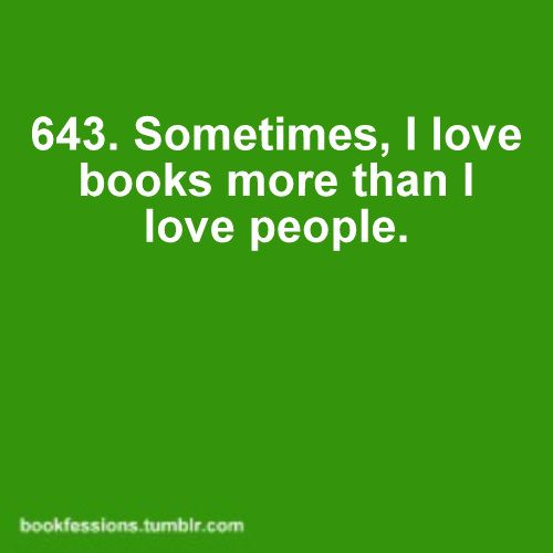 Sometimes, I love books more than I love people. - Sometimes? Most of the time...