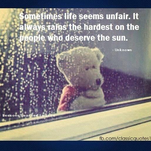 Sometimes Life Seems Unfair. It Always Rains The Hardest