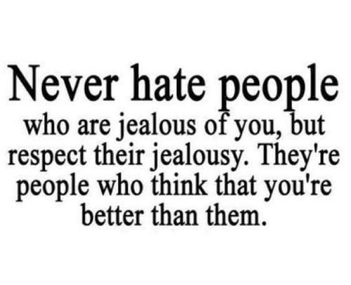 I have quite a few jealous people around me. Talking crap about situations they don't know.