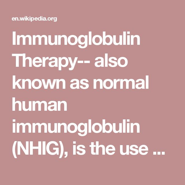 Immunoglobulin Therapy-- also known as normal human immunoglobulin  (NHIG), is the use of a mixture of antibodies (immunoglobulins) to treat a number of health conditions.These conditions include primary immunodeficiency, idiopathic thrombocytopenic purpura, chronic inflammatory demyelinating polyneuropathy, Kawasaki disease, certain cases of HIV/AIDS and measles, Guillain-Barré syndrome, and in certain other infections when a more specific immunoglobulin is not avaliable.