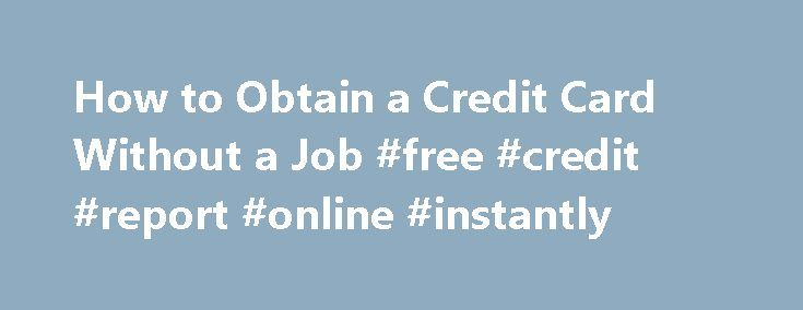 How to Obtain a Credit Card Without a Job #free #credit #report #online #instantly http://credit.remmont.com/how-to-obtain-a-credit-card-without-a-job-free-credit-report-online-instantly/  #credit cards for people with no credit # Other People Are Reading Credit Cards and Income Banks are wary of Read More...The post How to Obtain a Credit Card Without a Job #free #credit #report #online #instantly appeared first on Credit.